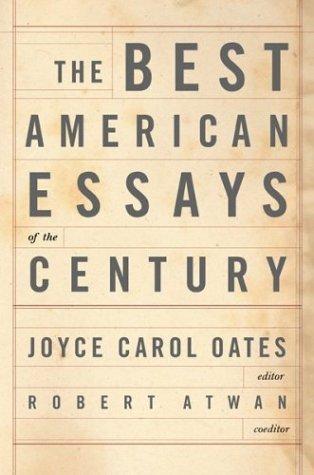The best American essays of the century / Joyce Carol Oates, editor ; Robert Atwan, coeditor