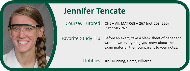 Profile Pic of Jennifer Tencate Courses Tutored:CHE – All, MAT 068 – 267 (not 208, 220) PHY 150 - 267 Favorite Study Tip: Before an exam, take a blank sheet of paper and write down everything you know about the exam material, then compare it to your notes. Hobbies: Trail Running, Cards, Billiards