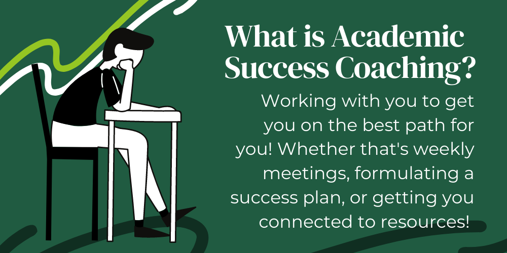 What is Academic Success Coaching? Working with you to get you on the best path for you! Whether that's weekly meetings, formulating a success plan, or getting you connected to resources! Image Description - Green background with boy sitting at desk