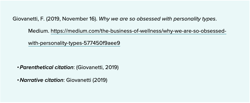 Giovanetti, F. (2019, November 16). Why we are so obsessed with personality types. Medium. https://medium.com/the-business-of-wellness/why-we-are-so-obsessed-with-personality-types-577450f9aee9     Parenthetical citation: (Giovanetti, 2019)Narrative citation: Giovanetti (2019)