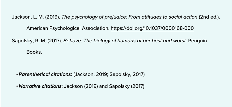 Jackson, L. M. (2019). The psychology of prejudice: From attitudes to social action (2nd ed.). American Psychological Association. https://doi.org/10.1037/0000168-000  Sapolsky, R. M. (2017). Behave: The biology of humans at our best and worst. Penguin Books.     Parenthetical citations: (Jackson, 2019; Sapolsky, 2017)Narrative citations: Jackson (2019) and Sapolsky (2017)