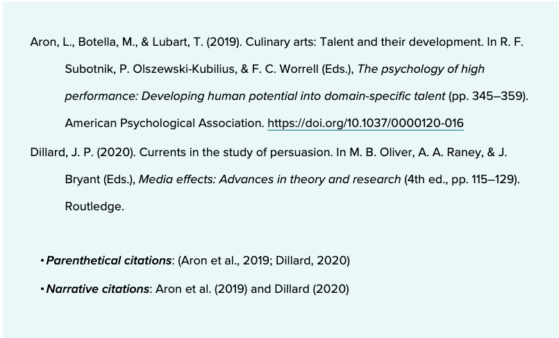 Aron, L., Botella, M., & Lubart, T. (2019). Culinary arts: Talent and their development. In R. F. Subotnik, P. Olszewski-Kubilius, & F. C. Worrell (Eds.), The psychology of high performance: Developing human potential into domain-specific talent (pp. 345–359). American Psychological Association. https://doi.org/10.1037/0000120-016  Dillard, J. P. (2020). Currents in the study of persuasion. In M. B. Oliver, A. A. Raney, & J. Bryant (Eds.), Media effects: Advances in theory and research (4th ed., pp. 115–129). Routledge.     Parenthetical citations: (Aron et al., 2019; Dillard, 2020)Narrative citations: Aron et al. (2019) and Dillard (2020)