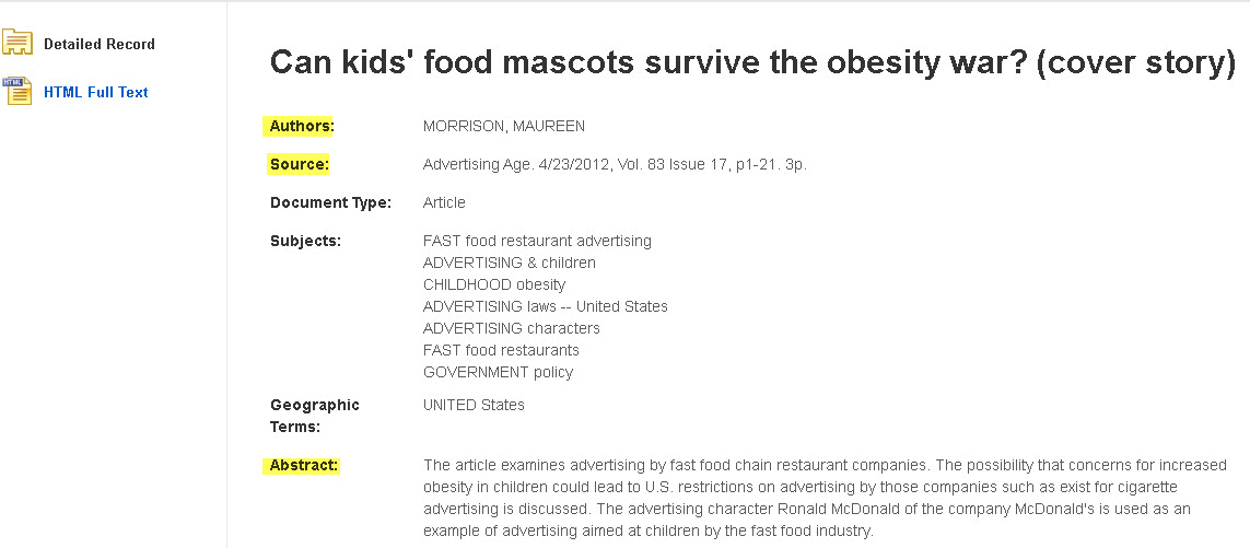 Trade journal article detailed record for Can kids' food mascots survive the obesity war? (cover story).  The author is highlighted: Maureen Morrison. The source is highlighted: Advertising Age. 4/23/2012, Vol. 83 Issue 17, p1-21. 3p.. The article abstract is highlighted.  Here is the abstract: The article examines advertising by fast food chain restaurant companies. The possibility that concerns for increased obesity in children could lead to U.S. restrictions on advertising by those companies such as exist for cigarette advertising is discussed. The advertising character Ronald McDonald of the company McDonald's is used as an example of advertising aimed at children by the fast food industry.
