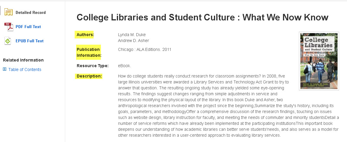 Detailed record of a book called College Libraries and Student Culture: What We Now Know.  The authors are highlighted: Lynda M. Duke, & Andrew D. Asher. The publication information is highlighted:  Chicago : ALA Editions. 2011. The book description is highlighted.  Here is the book description:  How do college students really conduct research for classroom assignments? In 2008, five large Illinois universities were awarded a Library Services and Technology Act Grant to try to answer that question. The resulting ongoing study has already yielded some eye-opening results. The findings suggest changes ranging from simple adjustments in service and resources to modifying the physical layout of the library. In this book Duke and Asher, two anthropological researchers involved with the project since the beginning,Summarize the study's history, including its goals, parameters, and methodologyOffer a comprehensive discussion of the research findings, touching on issues such as website design, library instruction for faculty, and meeting the needs of commuter and minority studentsDetail a number of service reforms which have already been implemented at the participating institutionsThis important book deepens our understanding of how academic libraries can better serve students'needs, and also serves as a model for other researchers interested in a user-centered approach to evaluating library services.