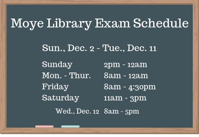 Moye Library exam schedule, December 2 through December 11, Sunday 2am though 12am, Monday through Thursday 8am through 12am, Friday 8am through 4:30pm, Saturday 11am through 3pm. Wednesday, December 12, 8am through 5pm.