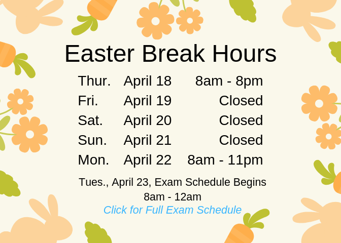 Easter Break Schedule.Friday, April 19, Closed; Saturday, April 20, Closed; Sunday, April 21, Closed; Monday, April 22, 8am through 11pm. Tuesday, April 23, Exam Schedule Begins; 8am through 12am. Click for Full Exam Schedule.