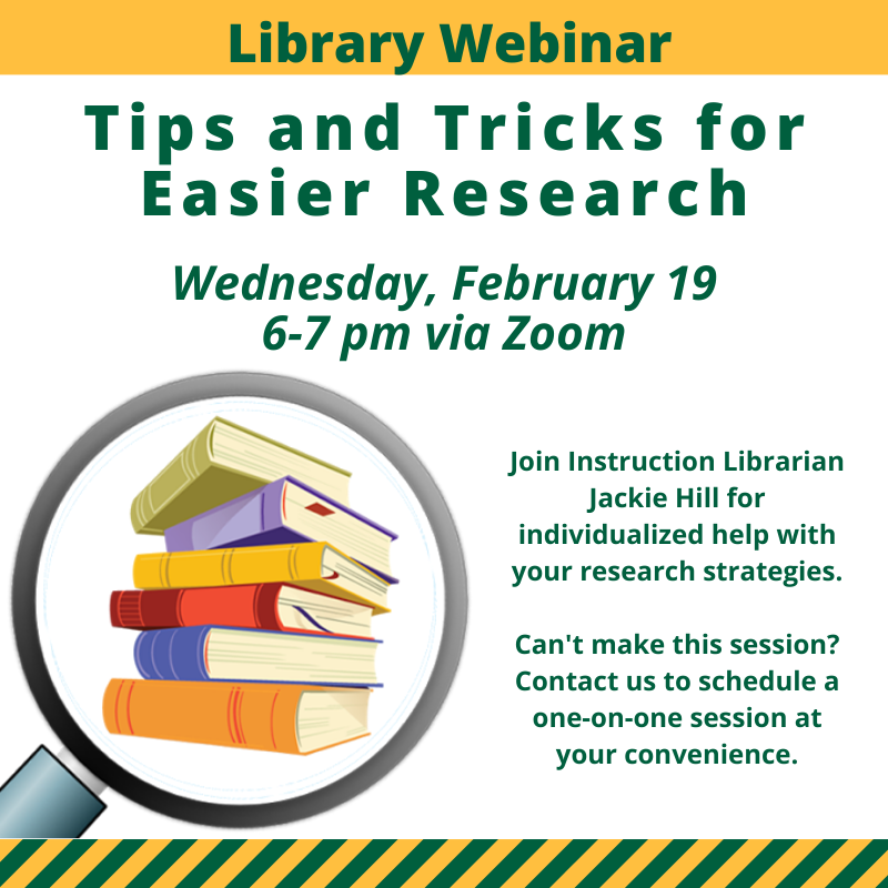 Tips and Tricks for Easier Research. Wednesday, February 19, 6 to 7 pm via Zoom. Join Instruction Librarian Jackie Hill for individualized help with your research strategies. Can't make the session? Contact us to schedule a one-on-one session at your convenience.