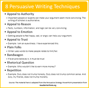 8 writing techniques.     Appeal to Authority Important people or experts can make your argument seem more convincing. The writing of scholars is authoriative. Appeal to Reason Facts, numbers, information, and logic can be very convincing. Appeal to Emotion Getting people to feel happy, sad, or angry can help your argument. Appeal to Trust Example: I am an eyewitness. I have experienced this. Plain Folks Writer uses words to make people relate to him/her. Bandwagon If everyone believes it, it must be true! Rhetorical Question Example: Who wouldn't like to earn more money? Repetition Example: Duty does not trump honesty. Duty does not trump common sense. And duty, my friends, does not trump morality.