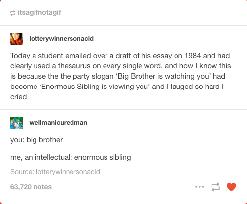 """Tumblr post: """"Today a student emailed over a draft of his essay on 1984 and had clearly used a thesaurus on every single word, and how I know this is because the the party slogan 'Big Brother is watching you' had become 'Enormous Sibling is viewing you' and I laughed so hard I cried."""" Reply post: """"you: big brother/ me, an intellectual: enormous sibling."""""""