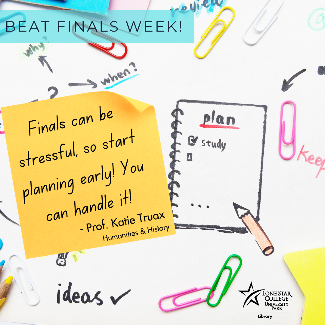 Finals can be stressful, so start planning early! You can handle it! - Prof. Katie Truax, humanities and history.