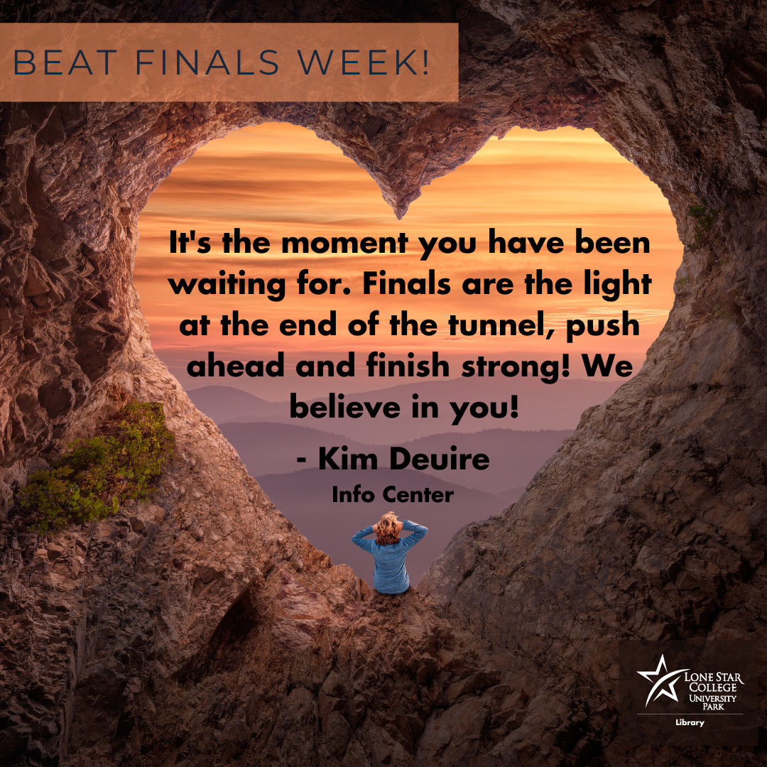 It's the moment you have been waiting for. Finals are the light at the end of the tunnel, push ahead and finish strong! We believe in you! - Kim Deuire, Info Center