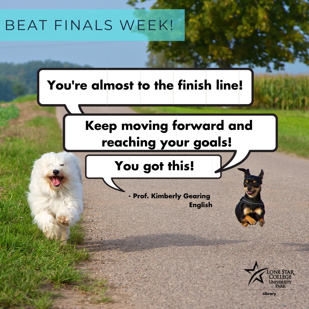 You're almost to the finish line! Keep moving forward and reaching your goals! You got this! from Professor Kim Gearing, English.