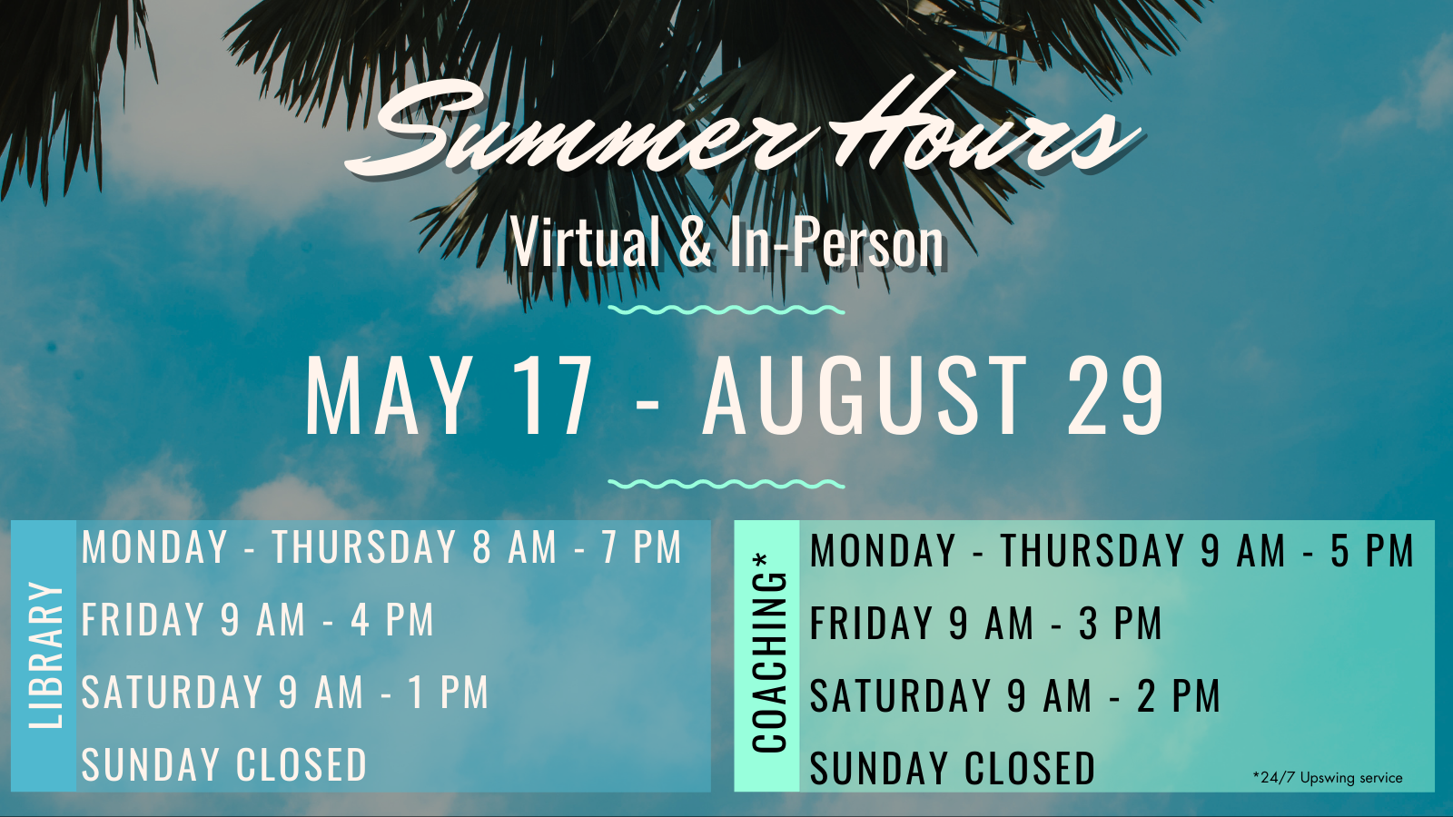 Library is open Monday through Thursday, 8 a.m. to 7 p.m., Friday, 9 to 4, Saturday, 9 to 1. Coaching is available Monday through Thursday, 9 a.m. to 5 p.m., Friday, 9 - 3, Saturday, 9 - 2, and closed Sunday. 24/7 tutoring is available through Upswing.