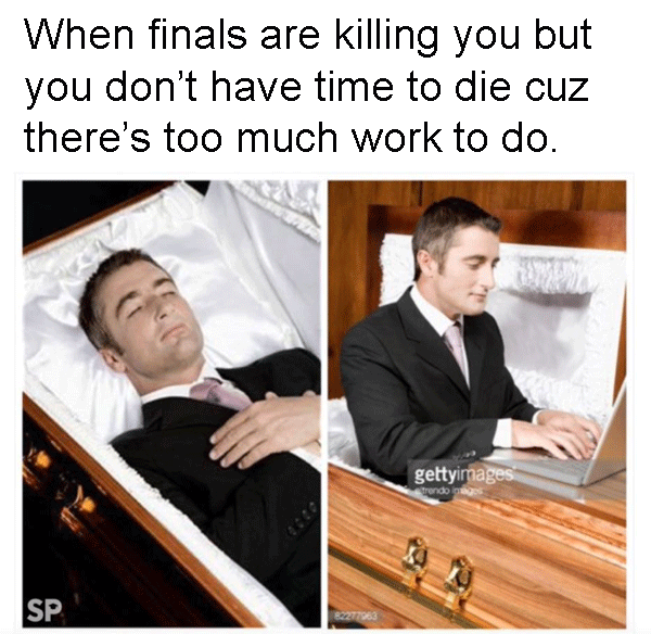 Two images side-by-side show a man resting in a casket for a funeral, presumably as a dead person; the next image has him sitting up and writing on a laptop that's set on the closed half of the casket. The caption reads: When finals are killing you but there's too much work to do
