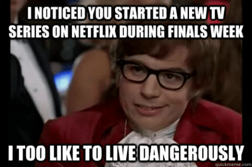 Austin Powers meme. Top caption: I noticed you started a new TV series on Netflix during finals week. Bottom caption: I too like to live dangerously.