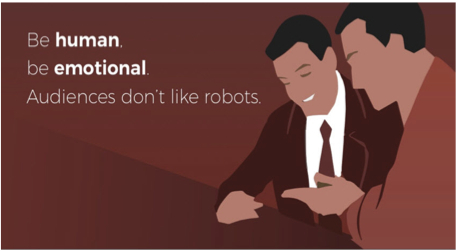 Be human. Be emotional. Audiences don't like robots.