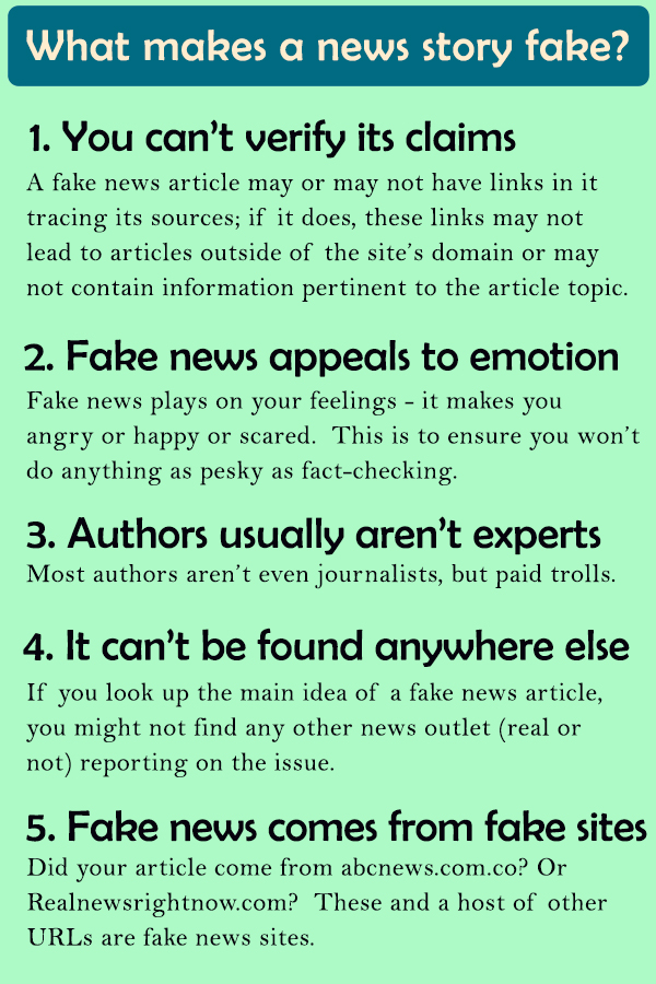 What makes a news story fake? (1) You can't verify its claims. A fake news article may or may not have links in it tracing its sources; if it does, these links may not lead to articles outside of the site's domain or may not contain information pertinent to the article topic. (2) Fake news appeals to emotion. Fake news plays on your feelings - It makes you angry or happy or scared. This is to ensure you won't do anything as pesky as fact-checking. (3) Authors usually aren't experts. Most authors aren't even journalists, but paid trolls. (4) It can't be found anywhere else. If you look up the main idea of a fake news article, you might not find any other news outlet (real or not) reporting on the issue. (5) Fake news comes from fake sites. Did your article come from abcnews.com? Or Realnewsrightnow.com? These and a host of other URLs are fake news sites.