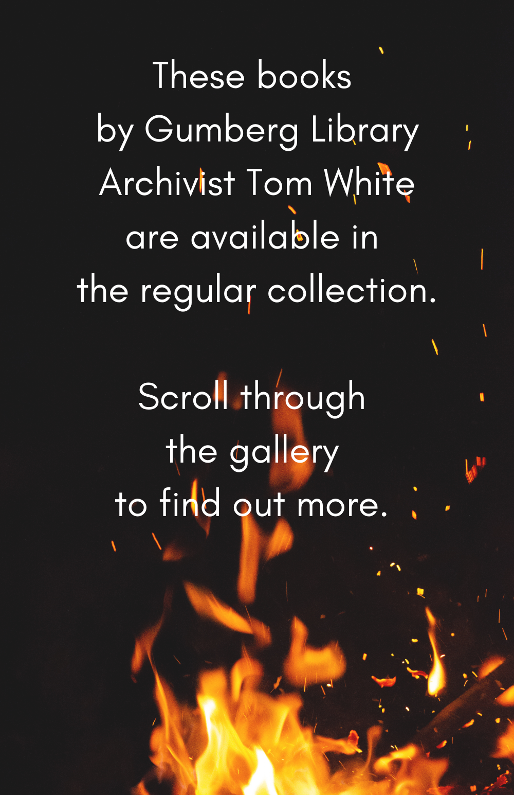 A picture of a campfire. The text reads These books by Gumberg Library Archivist Tom White are available in the regular collection. Scroll through the gallery to find out more.