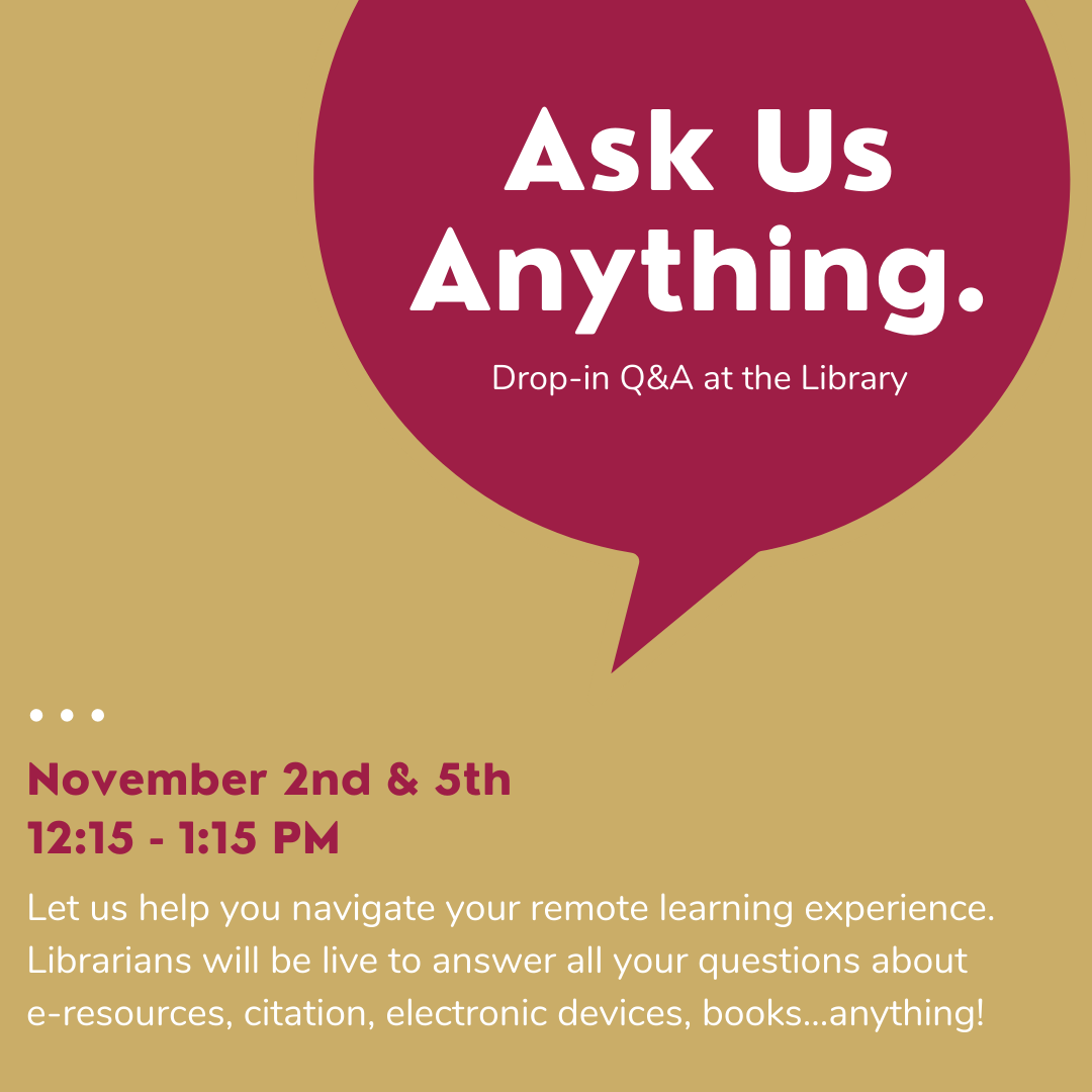Image reads: Ask Us Anything. November 2nd and 5th 12:15-1:15 PM. Let us help you navigate your remote learning experience!Librarians will be live to answer all your questions about e-resources, citation, electronic devices...anything!