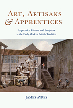 Art, artisans & apprentices: apprentice painters & sculptors in the early modern British tradition by Ayres, James 2014