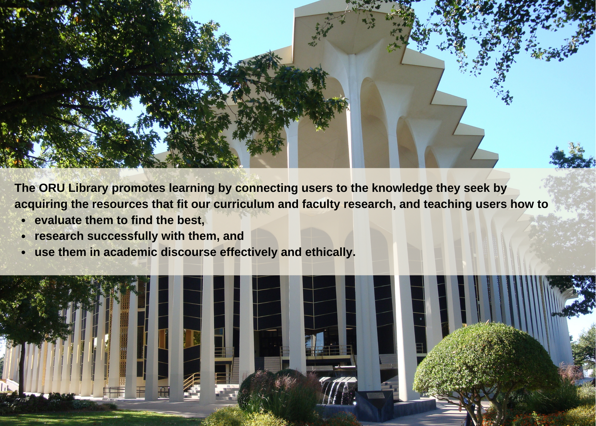 The ORU Library promotes learning by connecting users to the knowledge they seek by acquiring the resources that fit our curriculum and faculty research, and teaching users how to evaluate them to find the best, research successfully with them, and use them in academic discourse effectively and ethically.