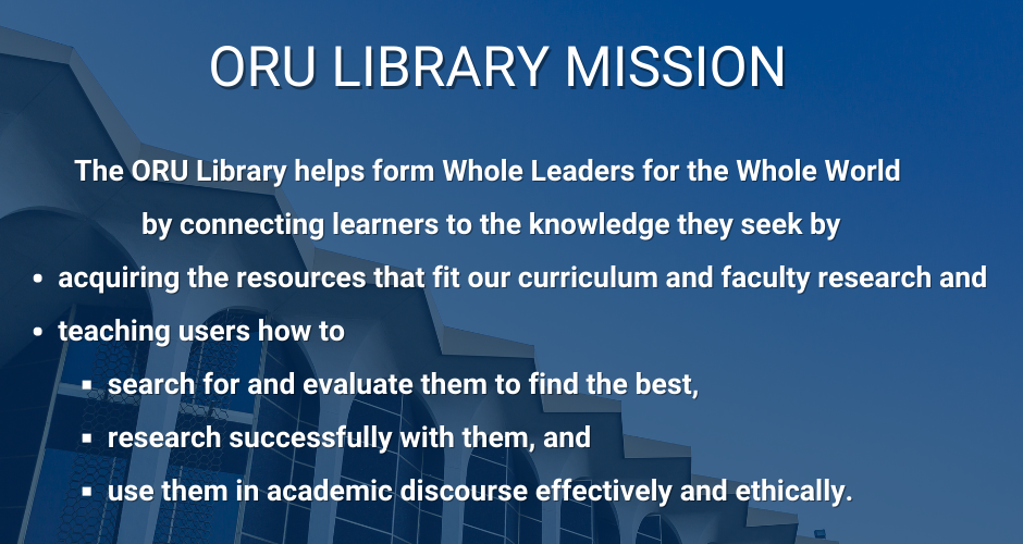 The ORU Library helps form Whole Leaders for the Whole World  by connecting learners to the knowledge they seek by acquiring the resources that fit our curriculum and faculty research and teaching users how to search for and evaluate them to find the best, research successfully with them, and use them in academic discourse effectively and ethically.