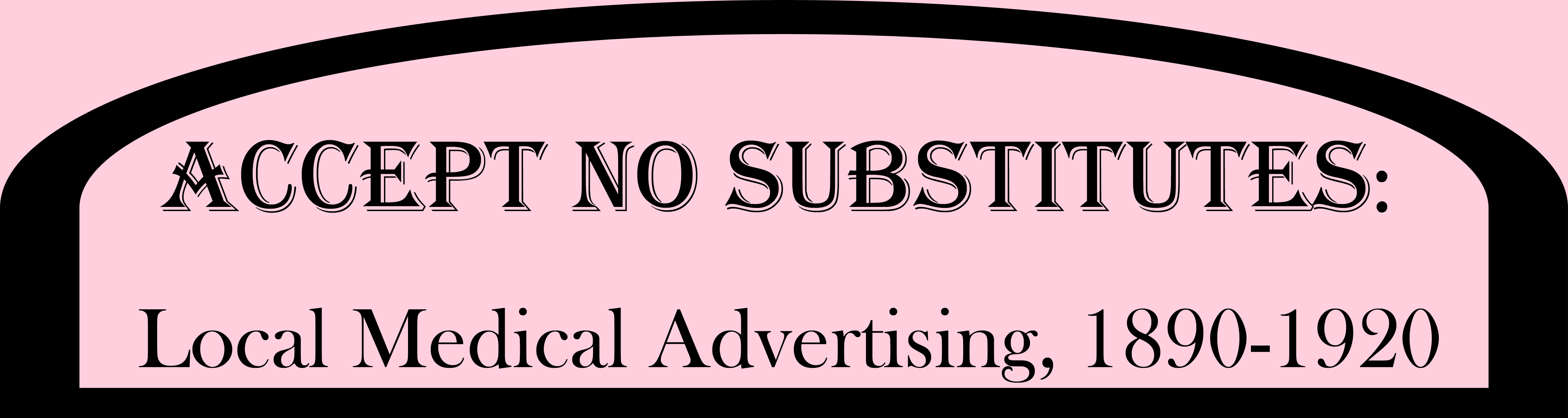 Accept No Substitutes: Local Medical Advertising, 1890-1920
