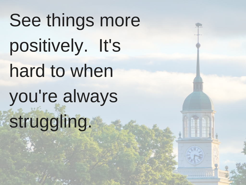 See things more positively. It's hard to when you're always struggling.