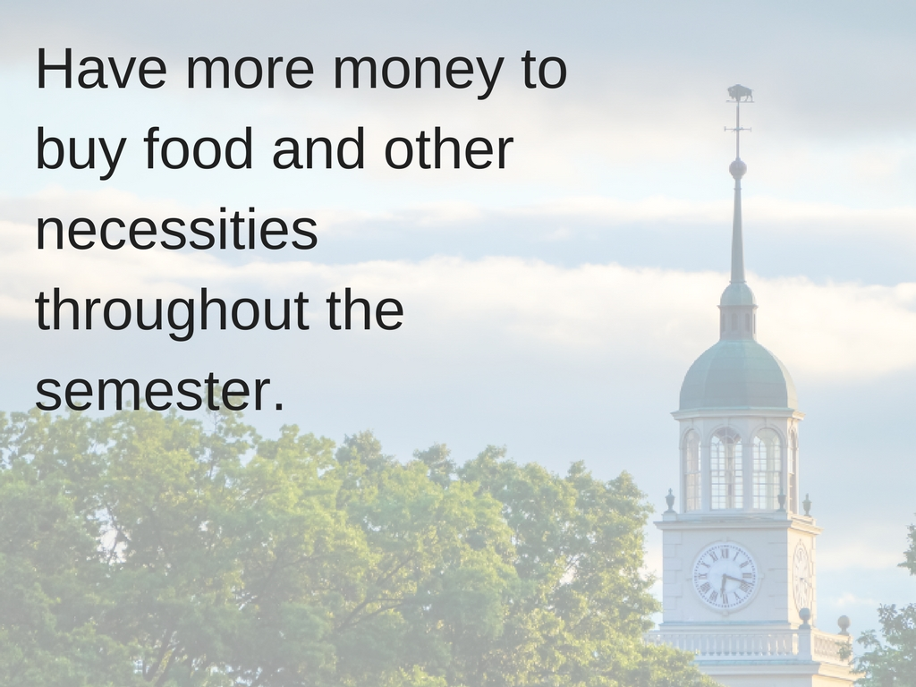 Have more money to buy food and other necessities throughout the semester.