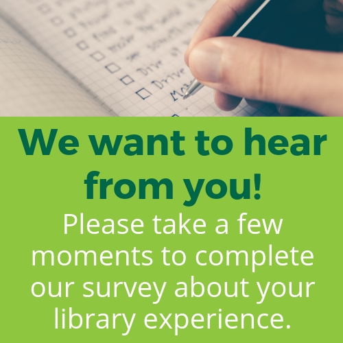 We want to hear from you! Please take a few moments to complete our survey about your library experience.