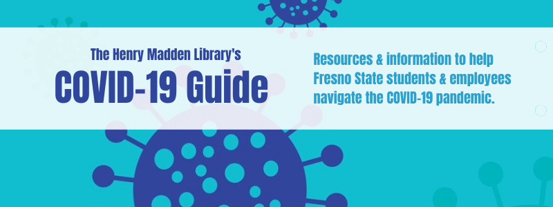 Decorative image with the text: The Henry Madden Library's COVID-19 Guide: Resources and information to help Fresno State students and employees navigate the COVID-19 pandemic