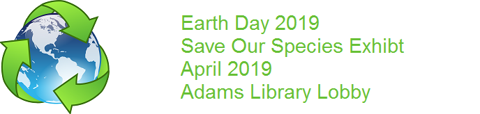 Earth Day 2019. Save our Species Exhibit. April 2019. Adams Library Lobby.