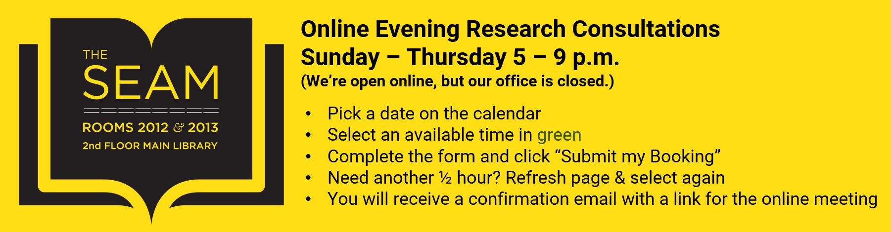 "Online Evening Research Consultations Sunday – Thursday 5 – 9 p.m. (We're open online, but our office is closed.) Pick a date on the calendar. Select an available time in green. Complete the form and click ""Submit my Booking."" Need another ½ hour? Refresh page & select again. You will receive a confirmation email with a link for the online meeting."