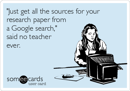 """Just get all the sources for your research paper from a Google Search"" said no teacher ever."