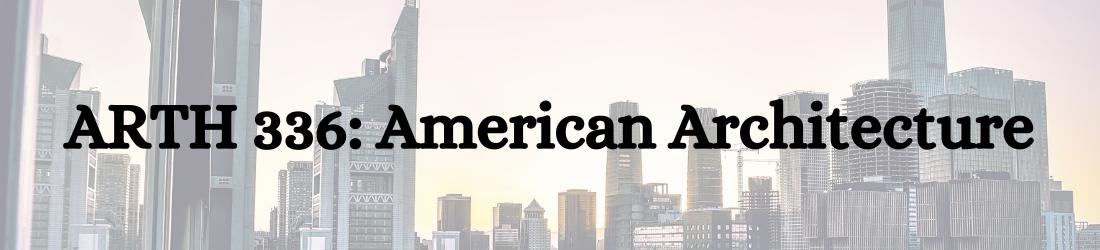 ARTH 336 American Architecture