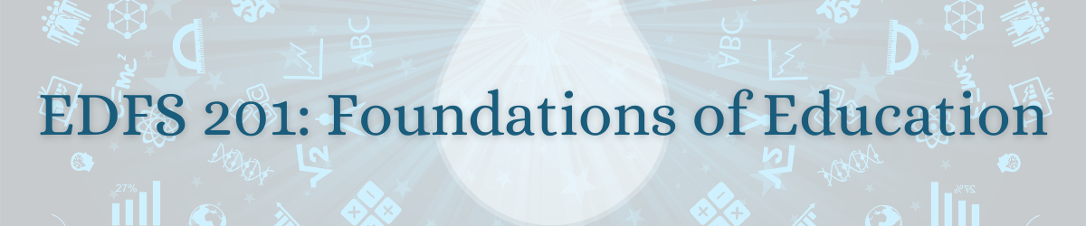 EDFS 201: Foundations of Education