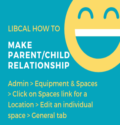 LibCal how to make parent/child relationship. Go to: Admin, Equipment & Spaces, click on spaces link for a location, edit an individual space, general tab