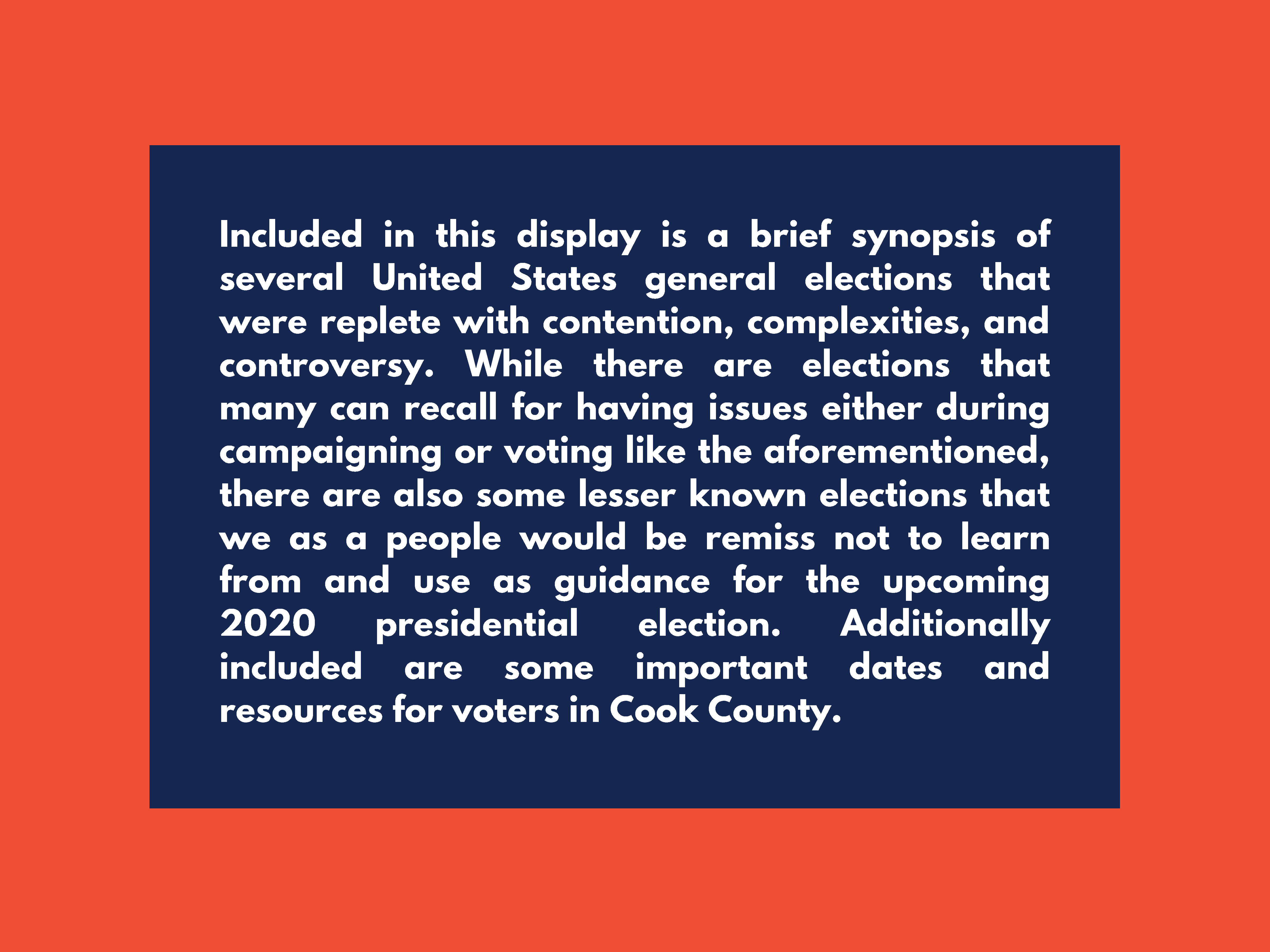 Included in this display is a brief synopsis of several United States general elections that were replete with contention, complexities, and controversy. While there are elections that many can recall for having issues either during campaigning or voting like the aforementioned, there are also some lesser known elections that we as a people would be remiss not to learn from and use as guidance for the upcoming 2020 presidential election. Additionally included are some important dates and resources for voters in Cook County.