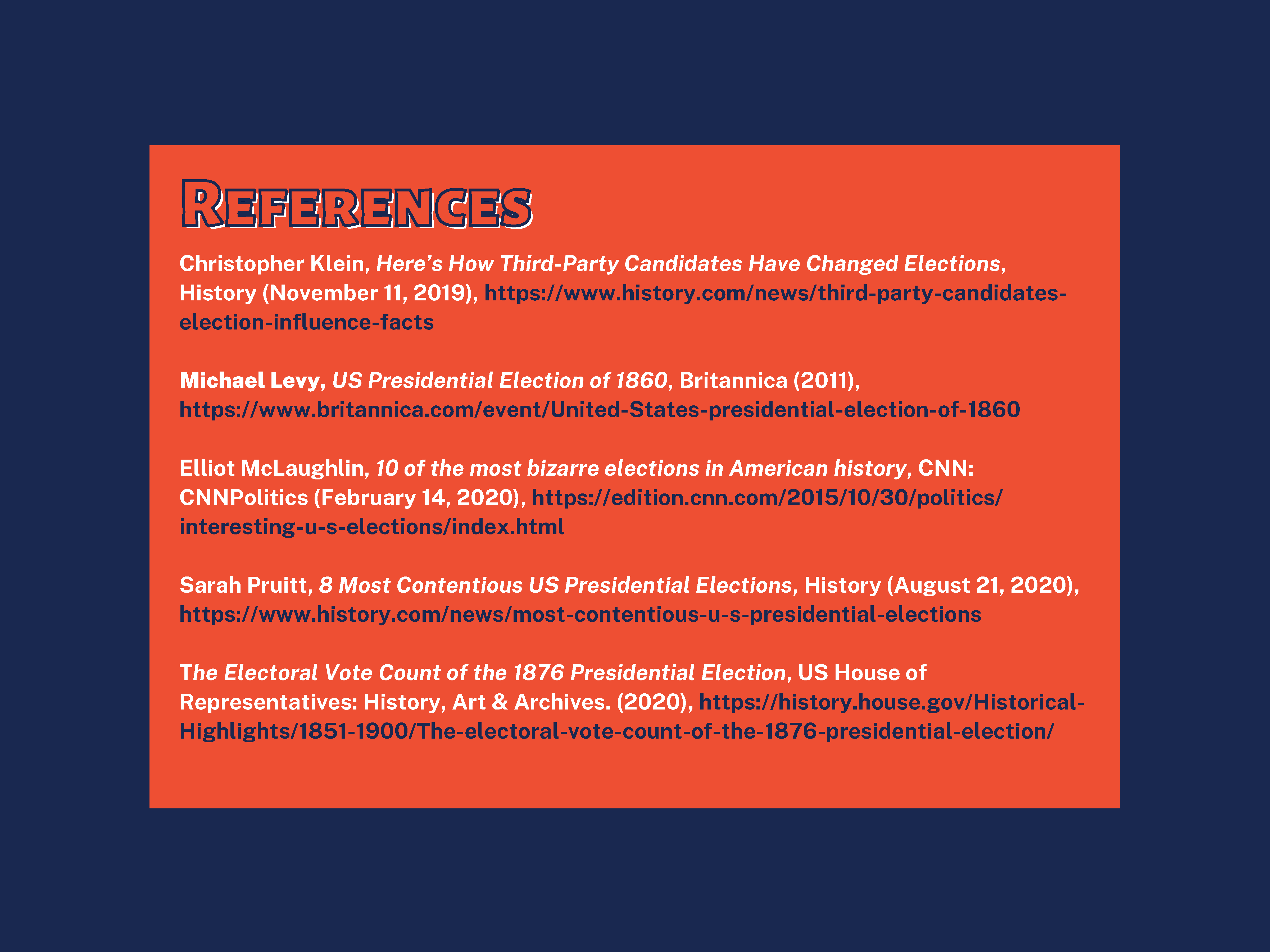 References Christopher Klein, Here's How Third-Party Candidates Have Changed Elections, History (November 11, 2019), https://www.history.com/news/third-party-candidateselection- influence-facts Michael Levy, US Presidential Election of 1860, Britannica (2011), https://www.britannica.com/event/United-States-presidential-election-of-1860 Elliot McLaughlin, 10 of the most bizarre elections in American history, CNN: CNNPolitics (February 14, 2020), https://edition.cnn.com/2015/10/30/politics/ interesting-u-s-elections/index.html Sarah Pruitt, 8 Most Contentious US Presidential Elections, History (August 21, 2020), https://www.history.com/news/most-contentious-u-s-presidential-elections The Electoral Vote Count of the 1876 Presidential Election, US House of Representatives: History, Art & Archives. (2020), https://history.house.gov/Historical- Highlights/1851-1900/The-electoral-vote-count-of-the-1876-presidential-election/