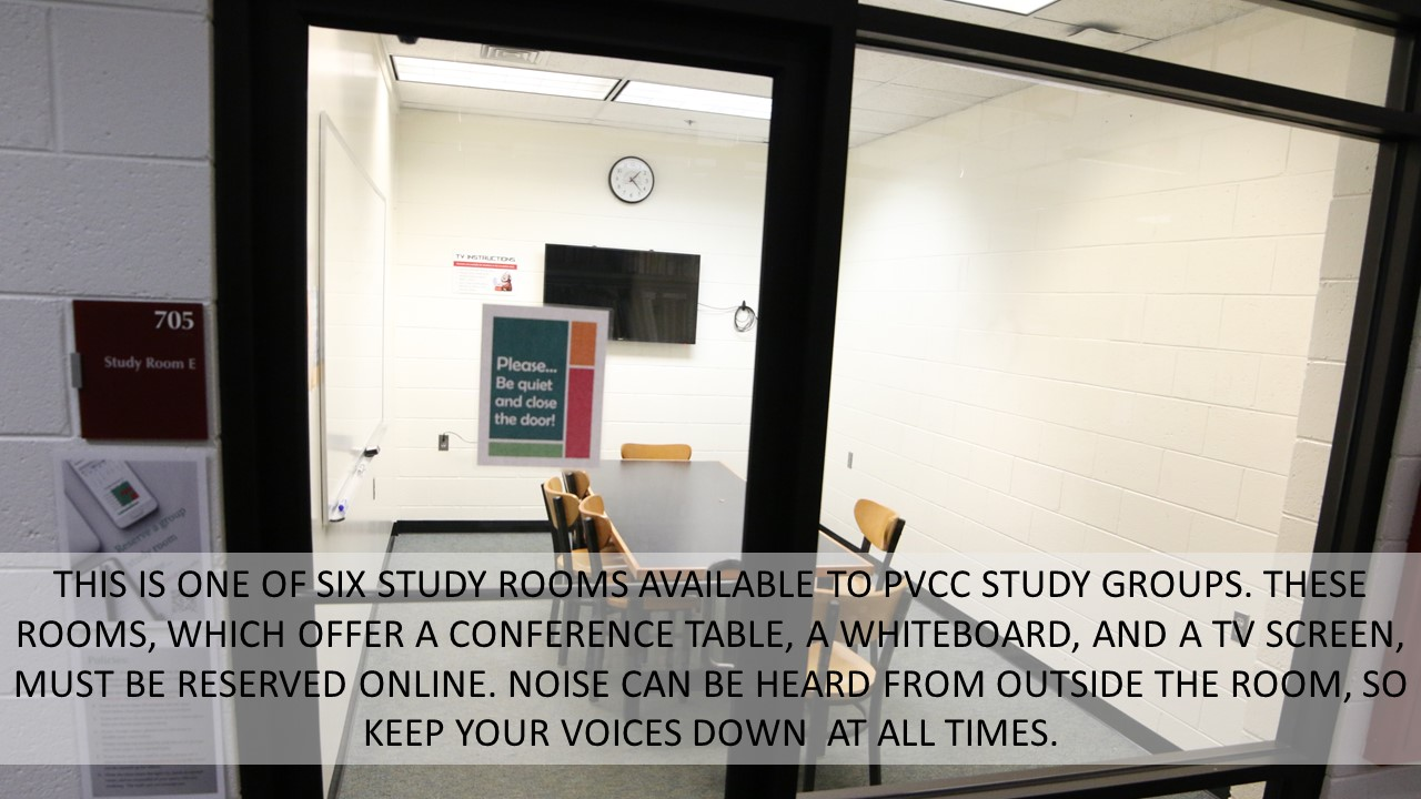 THIS IS ONE OF SIX STUDY ROOMS AVAILABLE TO PVCC STUDY GROUPS. THESE ROOMS, WHICH OFFER A CONFERENCE TABLE, A WHITEBOARD, AND A TV SCREEN,  MUST BE RESERVED ONLINE. NOISE CAN BE HEARD FROM OUTSIDE THE ROOM, SO KEEP YOUR VOICES DOWN  AT ALL TIMES.