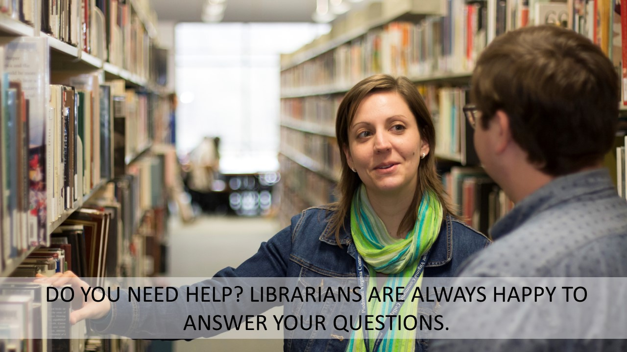 DO YOU NEED HELP? LIBRARIANS ARE ALWAYS HAPPY TO ANSWER YOUR QUESTIONS.