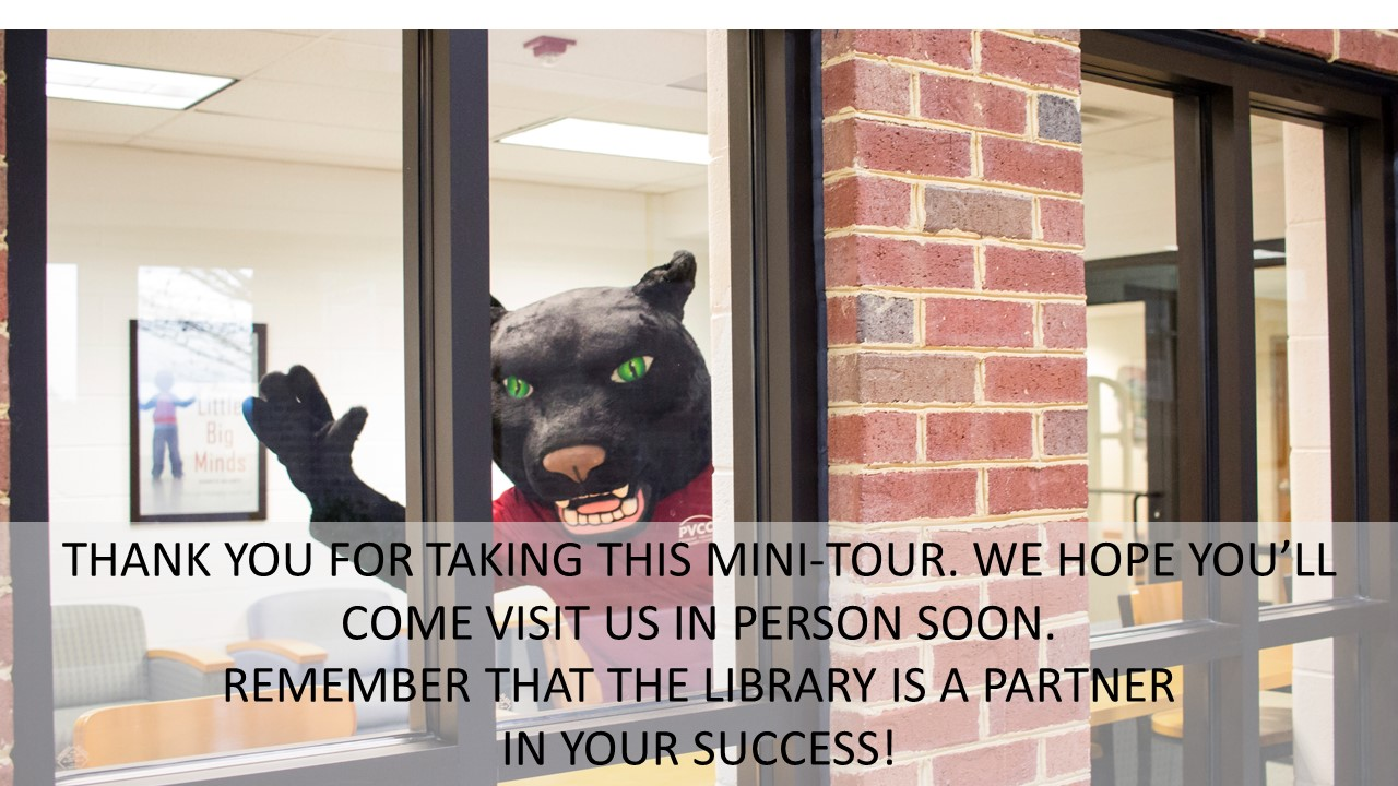 THANK YOU FOR TAKING THIS MINI-TOUR. WE HOPE YOU'LL COME VISIT US IN PERSON SOON.  REMEMBER THAT THE LIBRARY IS A PARTNER  IN YOUR SUCCESS!