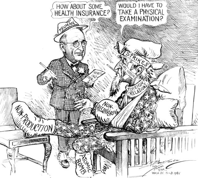 """Political cartoon. Depicts Harry Truman asking a patient """"how about some health insurance?"""" The patient is covered in labeled bandages. The labels are: strikes, Pearl Harbor, foreign relations, non-production, and atomic bomb. The patient asks Truman, """"Would I have to take a physical examination?"""""""