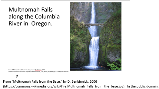 "PowerPoint slide with Multnomah Falls image and copyright statement at the bottom of the slide that states From ""Multnomah Falls from the Base,"" by D. Benbinnick, 2006 (https://commons.wikimedia.org/wiki/File:Multnomah_Falls_from_the_base.jpg).  In the public domain."