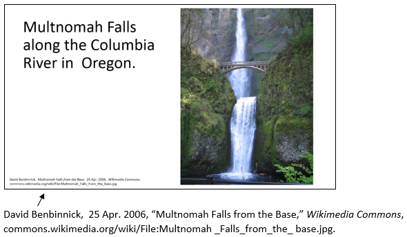 "PowerPoint slide that states Multnomah Falls along the Columbia River in Oregon with photo of Multnomah Falls and citation at bottom of slide that states David Benbinnick,  25 Apr. 2006, ""Multnomah Falls from the Base,"" Wikimedia Commons, commons.wikimedia.org/wiki/File:Multnomah _Falls_from_the_ base.jpg."