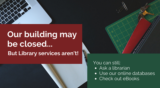 Our building may be closed...But Library Services aren't! You can still Ask a Librarian, Use our online databases, Check out eBooks.