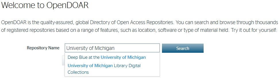 Welcome to OpenDOAR  OpenDOAR is the quality-assured, global Directory of Open Access Repositories. You can search and browse through thousands of registered repositories based on a range of features, such as location, software or type of material held. Try it out for yourself:  University of Michigan is in the serach box and two repositores are listed.