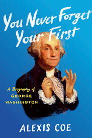 You Never Forget Your First Time: A Biography of George Washington