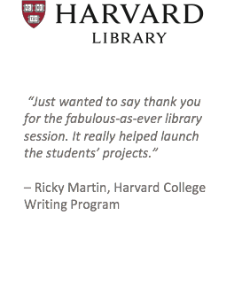"Click here to go to Harvard Library website. Testimonial: ""Just wanted to say thank you for the fabulous-as-ever library session. It really helped launch the students' projects."" – Ricky Martin, Harvard College Writing Program"