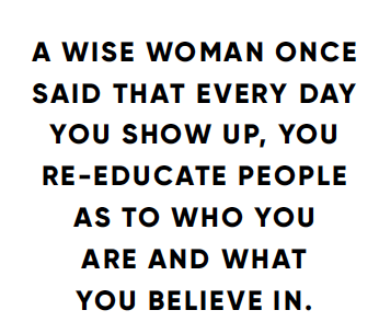 A wise woman once said that every say you show up, you re-educate people as to who you are and what you believe in